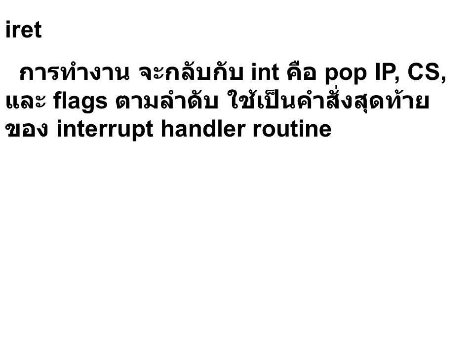 iret การทำงาน จะกลับกับ int คือ pop IP, CS, และ flags ตามลำดับ ใช้เป็นคำสั่งสุดท้าย ของ interrupt handler routine