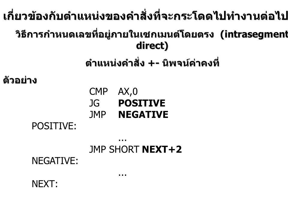 วิธีการกำหนดเลขที่อยู่ภายในเซกเมนต์โดยอ้อม (intrasegment indirect) ตัวอย่าง JMPBX; jump to offset in BX JMPNEAR PTR BX; jump to offset in BX LEABX,KEEPL1 JMP[BX]; jump to offset keep in KEEPL1 … KEEPL1DW?; keep offset to jump to here