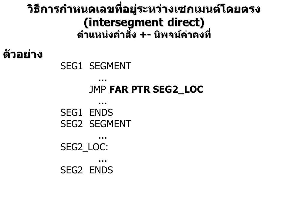 วิธีการกำหนดเลขที่อยู่ระหว่างเซกเมนต์โดยตรง (intersegment direct) ตำแหน่งคำสั่ง +- นิพจน์ค่าคงที่ ตัวอย่าง SEG1SEGMENT... JMP FAR PTR SEG2_LOC... SEG1