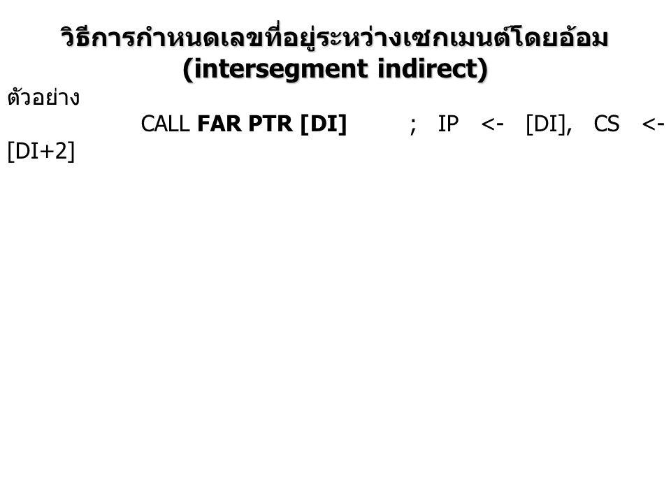 วิธีการกำหนดเลขที่อยู่ระหว่างเซกเมนต์โดยอ้อม (intersegment indirect) ตัวอย่าง CALL FAR PTR [DI]; IP <- [DI], CS <- [DI+2]