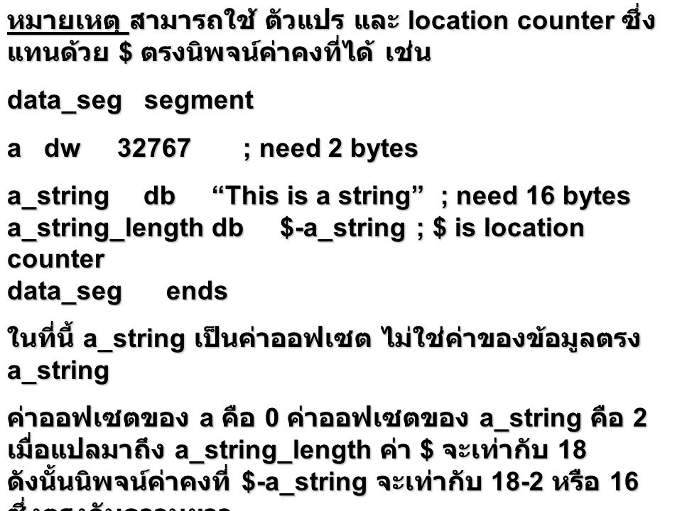 หมายเหตุ สามารถใช้ ตัวแปร และ location counter ซึ่ง แทนด้วย $ ตรงนิพจน์ค่าคงที่ได้ เช่น data_seg segment a dw 32767 ; need 2 bytes a_stringdb This is a string ; need 16 bytes a_string_lengthdb$-a_string; $ is location counter data_seg ends ในที่นี้ a_string เป็นค่าออฟเซต ไม่ใช่ค่าของข้อมูลตรง a_string ค่าออฟเซตของ a คือ 0 ค่าออฟเซตของ a_string คือ 2 เมื่อแปลมาถึง a_string_length ค่า $ จะเท่ากับ 18 ดังนั้นนิพจน์ค่าคงที่ $-a_string จะเท่ากับ 18-2 หรือ 16 ซึ่งตรงกับความยาว ของ This is a string พอดี และ 16 นี้ จะเป็นค่า initval ตรง a_string_length