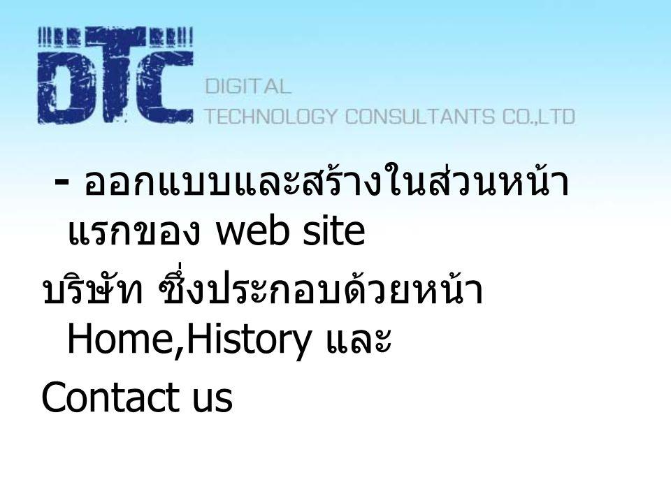- ออกแบบและสร้างในส่วนหน้า แรกของ web site บริษัท ซึ่งประกอบด้วยหน้า Home,History และ Contact us