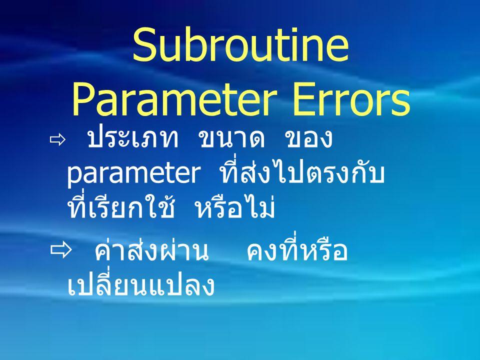 Subroutine Parameter Errors  ประเภท ขนาด ของ parameter ที่ส่งไปตรงกับ ที่เรียกใช้ หรือไม่  ค่าส่งผ่าน คงที่หรือ เปลี่ยนแปลง