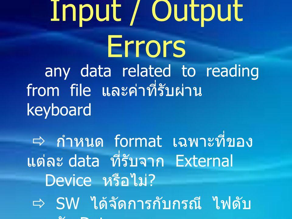 Input / Output Errors any data related to reading from file และค่าที่รับผ่าน keyboard  กำหนด format เฉพาะที่ของ แต่ละ data ที่รับจาก External Device