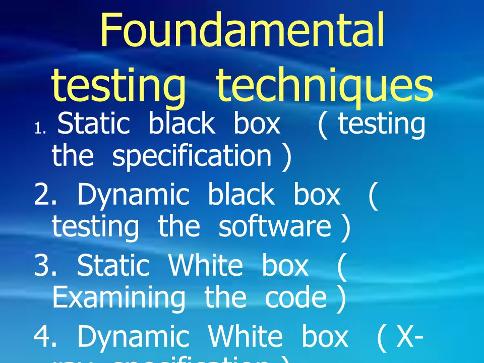 Foundamental testing techniques 1. Static black box ( testing the specification ) 2. Dynamic black box ( testing the software ) 3. Static White box (