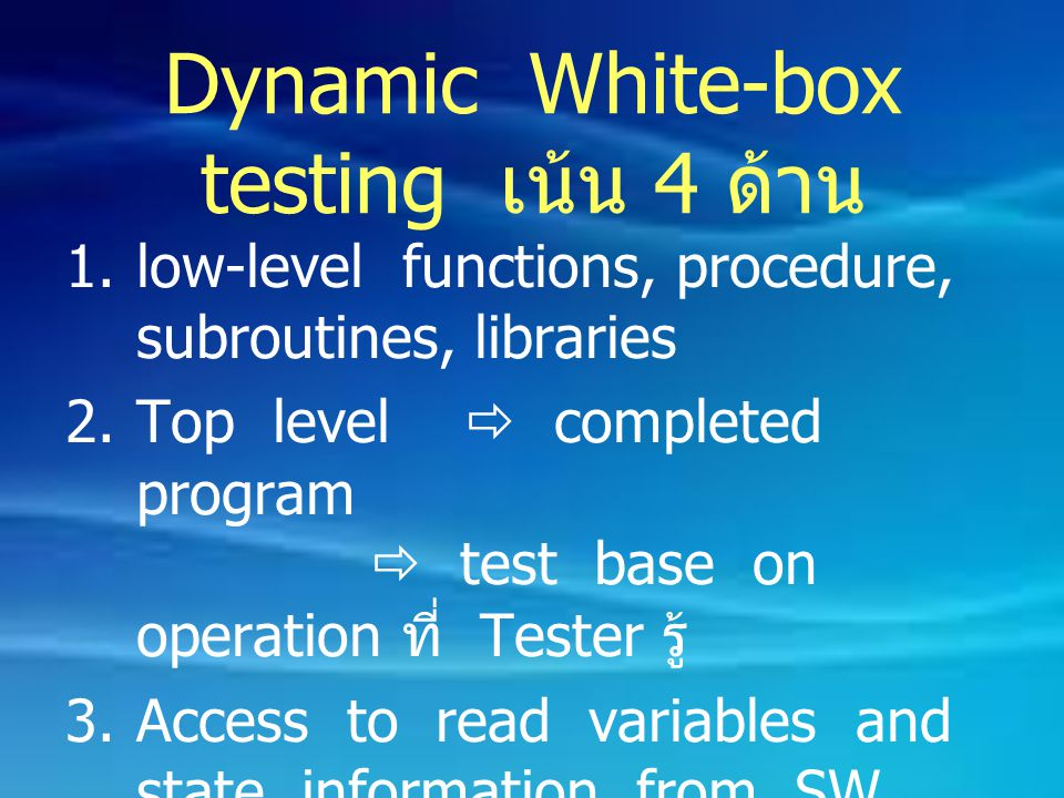 Dynamic White-box testing เน้น 4 ด้าน 1.low-level functions, procedure, subroutines, libraries 2.Top level  completed program  test base on operatio