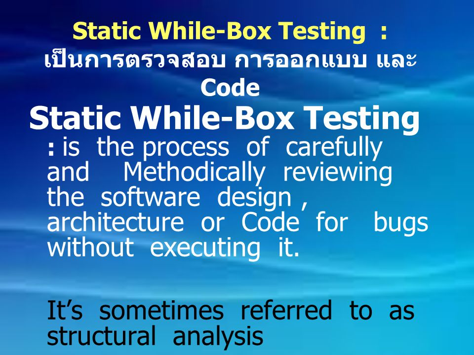Static While-Box Testing : เป็นการตรวจสอบ การออกแบบ และ Code Static While-Box Testing : is the process of carefully and Methodically reviewing the sof