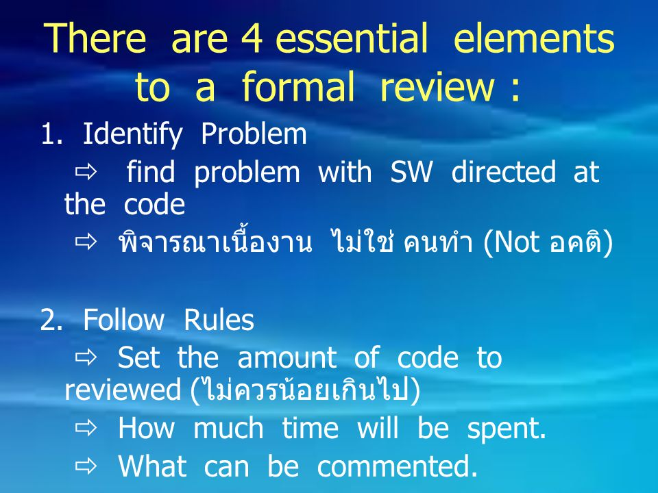 There are 4 essential elements to a formal review : 1. Identify Problem  find problem with SW directed at the code  พิจารณาเนื้องาน ไม่ใช่ คนทำ (Not
