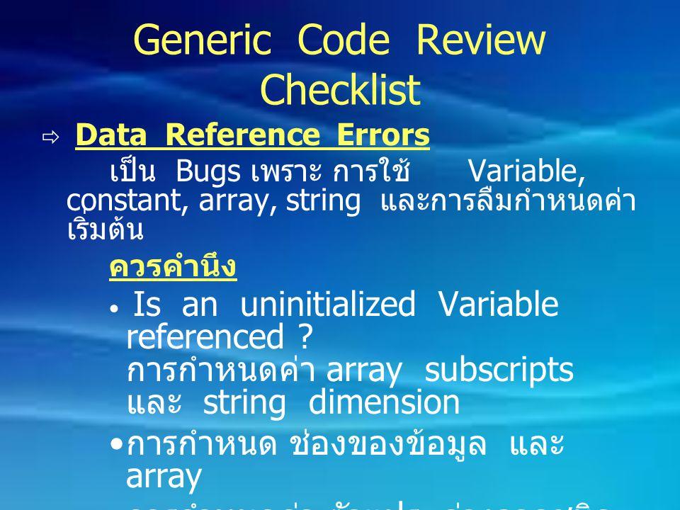 Generic Code Review Checklist  Data Reference Errors เป็น Bugs เพราะ การใช้ Variable, constant, array, string และการลืมกำหนดค่า เริ่มต้น ควรคำนึง Is
