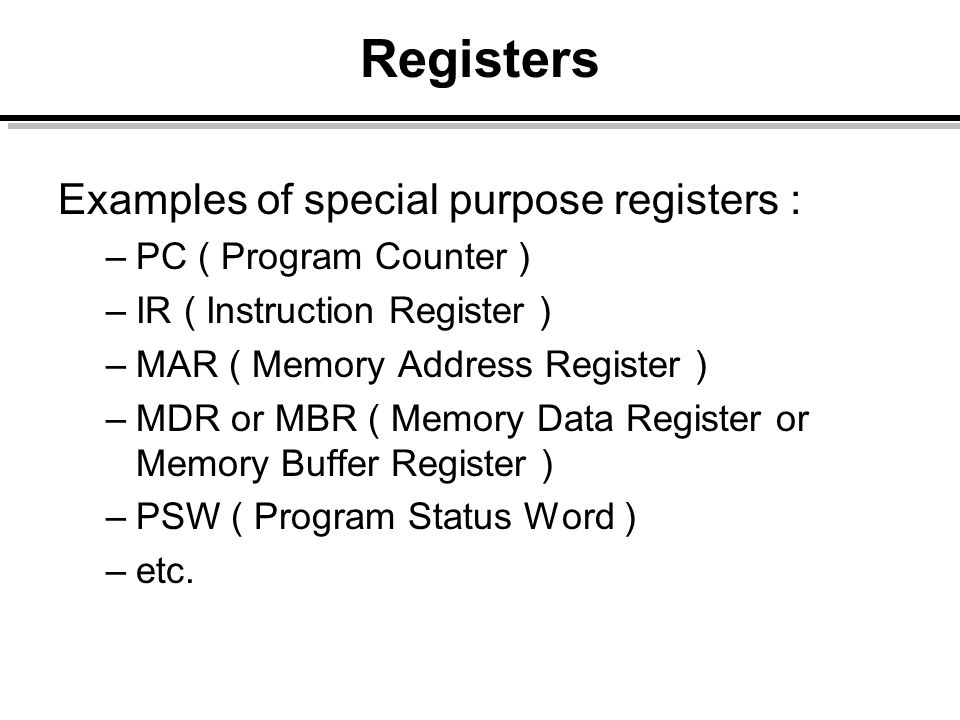 Registers Examples of special purpose registers : –PC ( Program Counter ) –IR ( Instruction Register ) –MAR ( Memory Address Register ) –MDR or MBR (