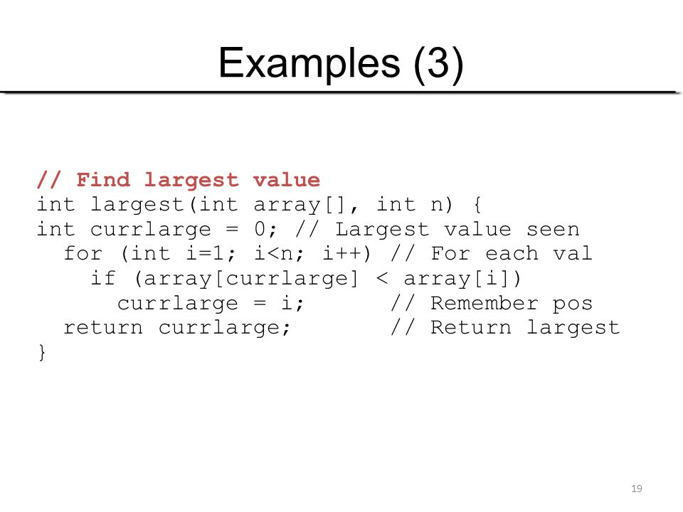 19 Examples (3) // Find largest value int largest(int array[], int n) { int currlarge = 0; // Largest value seen for (int i=1; i<n; i++) // For each v
