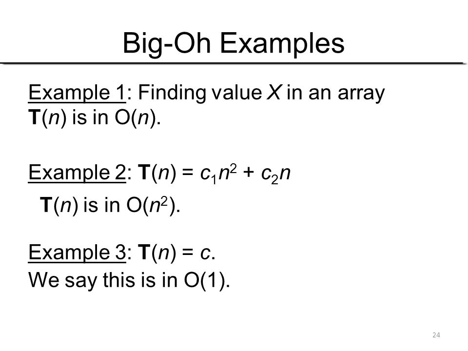 24 Big-Oh Examples Example 1: Finding value X in an array T(n) is in O(n). Example 2: T(n) = c 1 n 2 + c 2 n T(n) is in O(n 2 ). Example 3: T(n) = c.