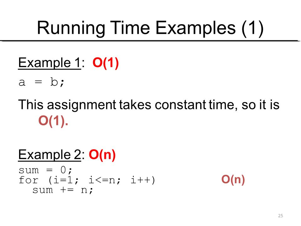 25 Running Time Examples (1) Example 1: O(1) a = b; This assignment takes constant time, so it is O(1). Example 2: O(n) sum = 0; for (i=1; i<=n; i++)