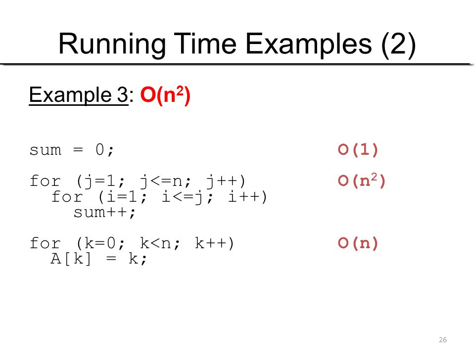 26 Running Time Examples (2) Example 3: O(n 2 ) sum = 0; O(1) for (j=1; j<=n; j++) O(n 2 ) for (i=1; i<=j; i++) sum++; for (k=0; k<n; k++) O(n) A[k] =