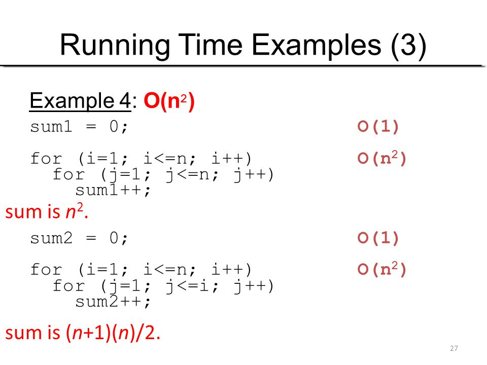 27 Running Time Examples (3) Example 4: O(n 2 ) sum1 = 0; O(1) for (i=1; i<=n; i++) O(n 2 ) for (j=1; j<=n; j++) sum1++; sum2 = 0; O(1) for (i=1; i<=n