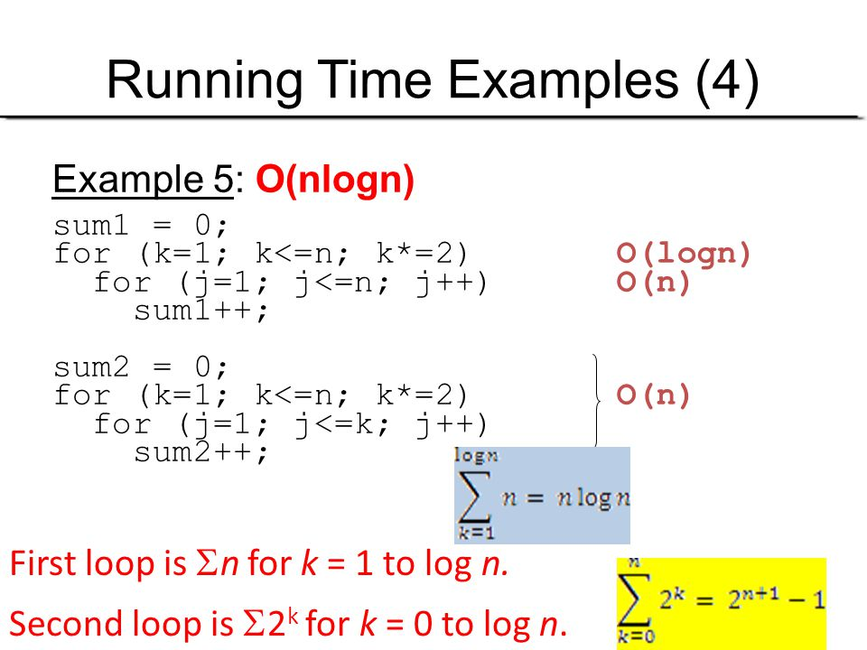 Running Time Examples (4) Example 5: O(nlogn) sum1 = 0; for (k=1; k<=n; k*=2) O(logn) for (j=1; j<=n; j++) O(n) sum1++; sum2 = 0; for (k=1; k<=n; k*=2