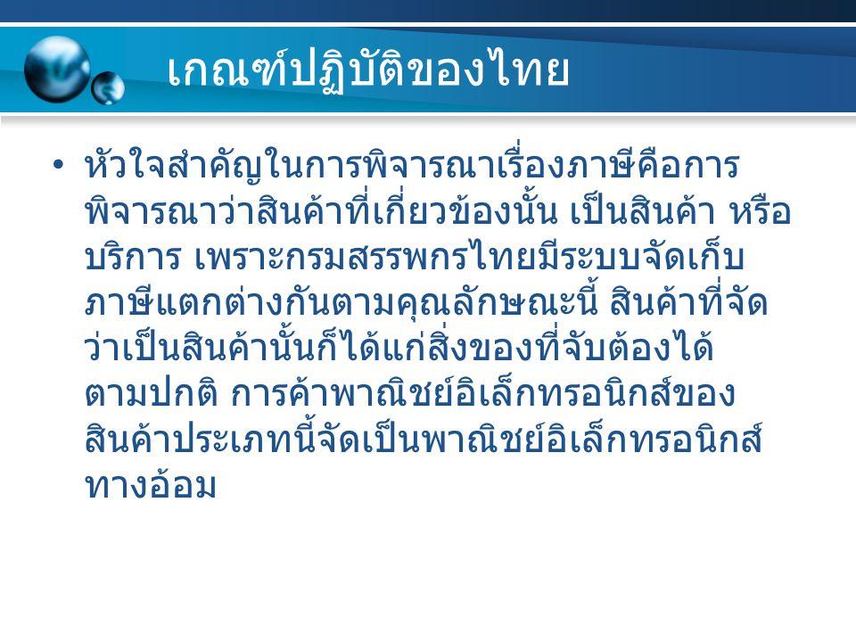 เกณฑ์ปฏิบัติของไทย หัวใจสำคัญในการพิจารณาเรื่องภาษีคือการ พิจารณาว่าสินค้าที่เกี่ยวข้องนั้น เป็นสินค้า หรือ บริการ เพราะกรมสรรพกรไทยมีระบบจัดเก็บ ภาษี
