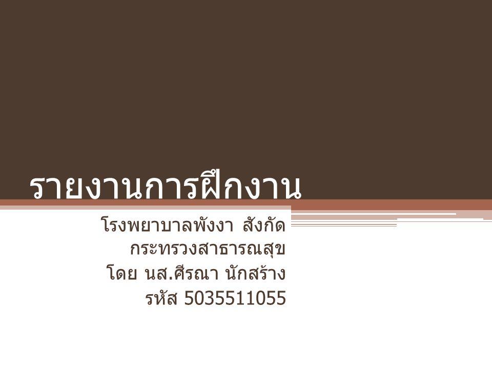 รายงานการฝึกงาน โรงพยาบาลพังงา สังกัด กระทรวงสาธารณสุข โดย นส. ศีรณา นักสร้าง รหัส 5035511055
