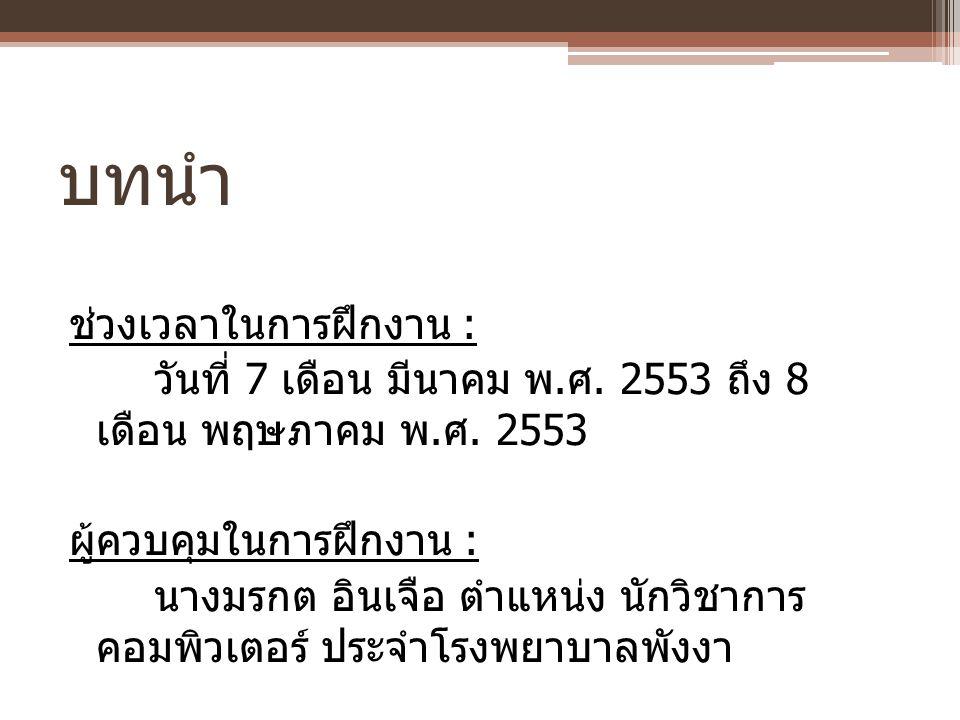 บทนำ ช่วงเวลาในการฝึกงาน : วันที่ 7 เดือน มีนาคม พ. ศ. 2553 ถึง 8 เดือน พฤษภาคม พ. ศ. 2553 ผู้ควบคุมในการฝึกงาน : นางมรกต อินเจือ ตำแหน่ง นักวิชาการ ค