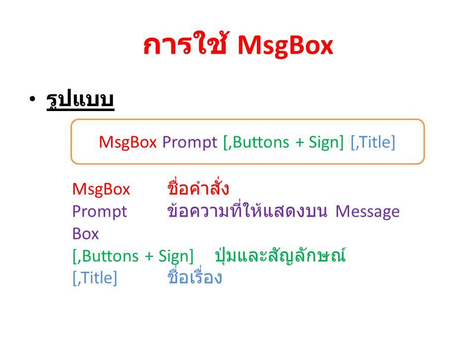 การใช้ MsgBox รูปแบบ MsgBox Prompt [,Buttons + Sign] [,Title] MsgBox ชื่อคำสั่ง Prompt ข้อความที่ให้แสดงบน Message Box [,Buttons + Sign] ปุ่มและสัญลัก