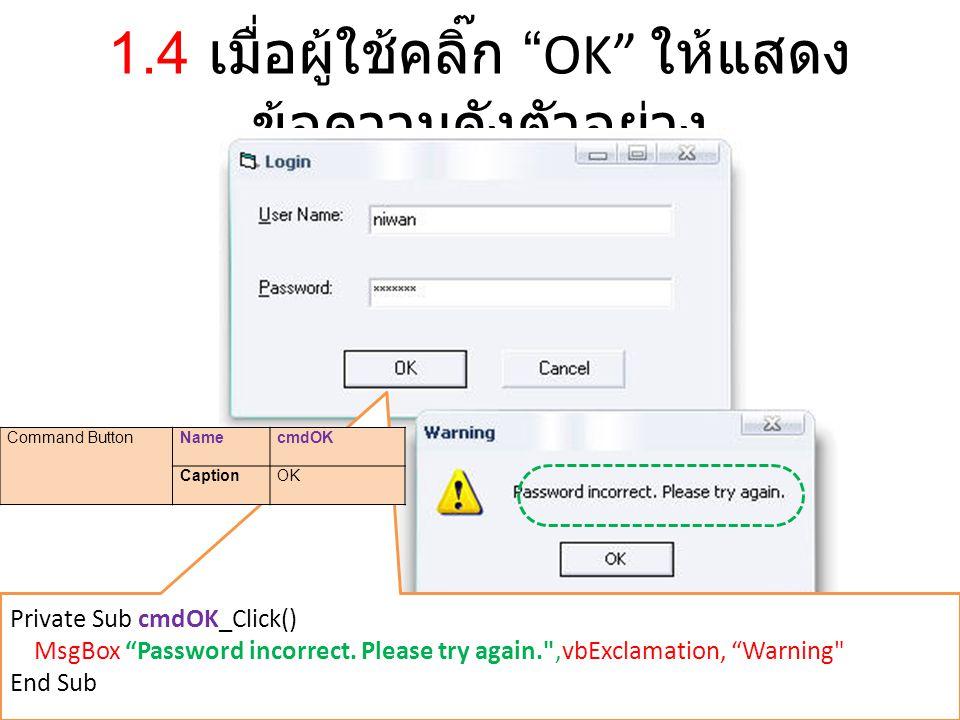 """1.4 เมื่อผู้ใช้คลิ๊ก """"OK"""" ให้แสดง ข้อความดังตัวอย่าง Private Sub cmdOK_Click() MsgBox """"Password incorrect. Please try again."""