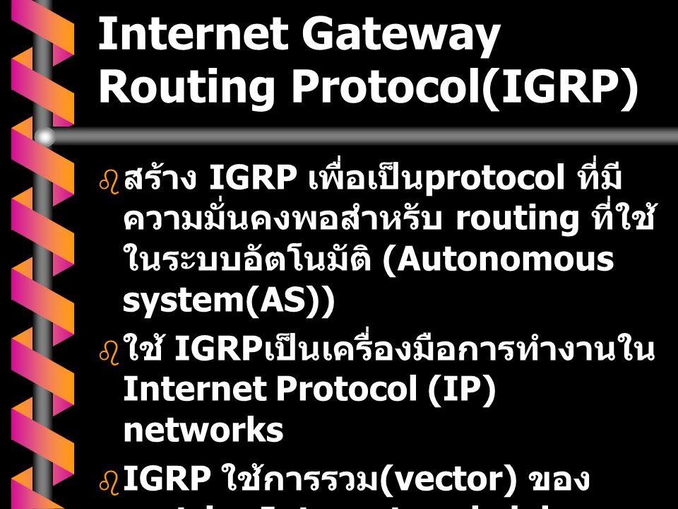 Internet Gateway Routing Protocol(IGRP)   สร้าง IGRP เพื่อเป็น protocol ที่มี ความมั่นคงพอสำหรับ routing ที่ใช้ ในระบบอัตโนมัติ (Autonomous system(A
