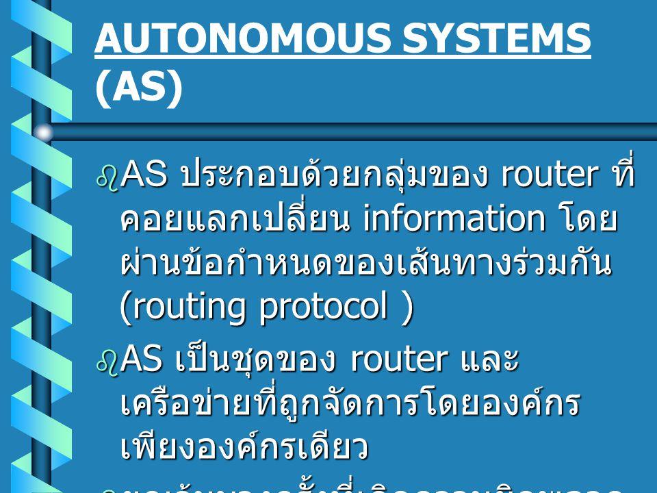 AUTONOMOUS SYSTEMS (AS)  AS ประกอบด้วยกลุ่มของ router ที่ คอยแลกเปลี่ยน information โดย ผ่านข้อกำหนดของเส้นทางร่วมกัน (routing protocol )  AS เป็นชุ