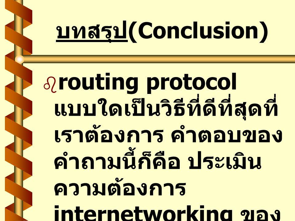 บทสรุป (Conclusion)   routing protocol แบบใดเป็นวิธีที่ดีที่สุดที่ เราต้องการ คำตอบของ คำถามนี้ก็คือ ประเมิน ความต้องการ internetworking ของ ตัวคุณเ