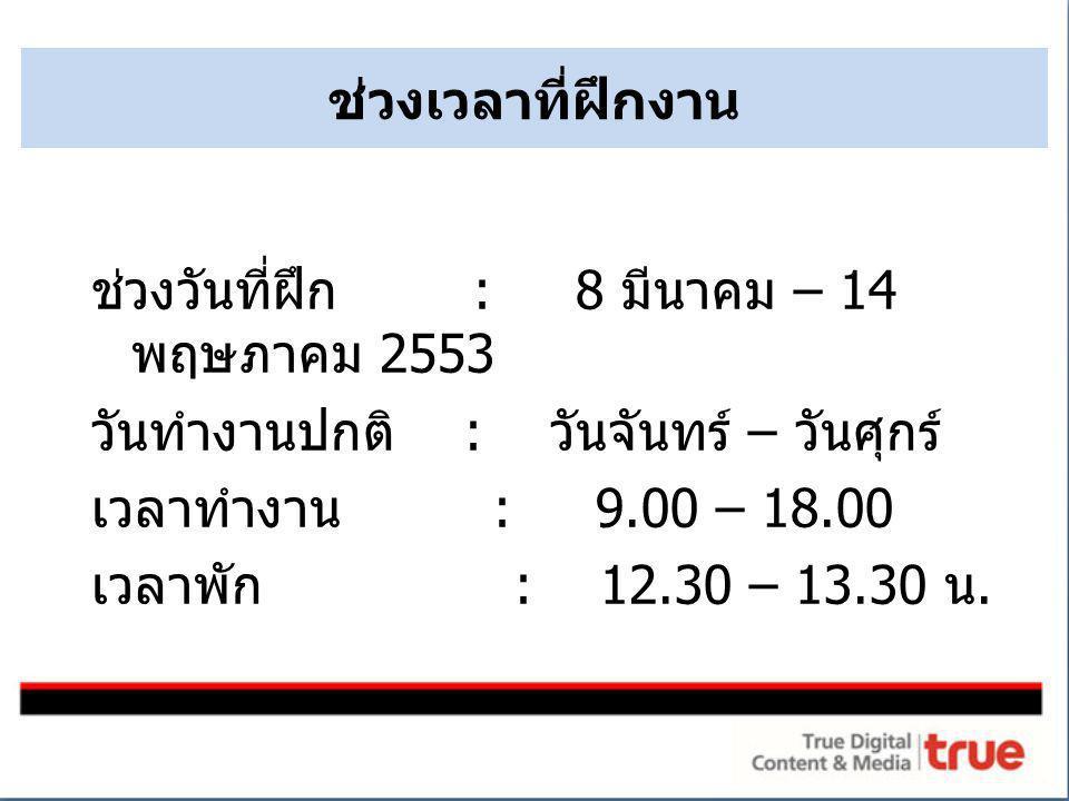 ช่วงวันที่ฝึก : 8 มีนาคม – 14 พฤษภาคม 2553 วันทำงานปกติ : วันจันทร์ – วันศุกร์ เวลาทำงาน : 9.00 – 18.00 เวลาพัก : 12.30 – 13.30 น. ช่วงเวลาที่ฝึกงาน