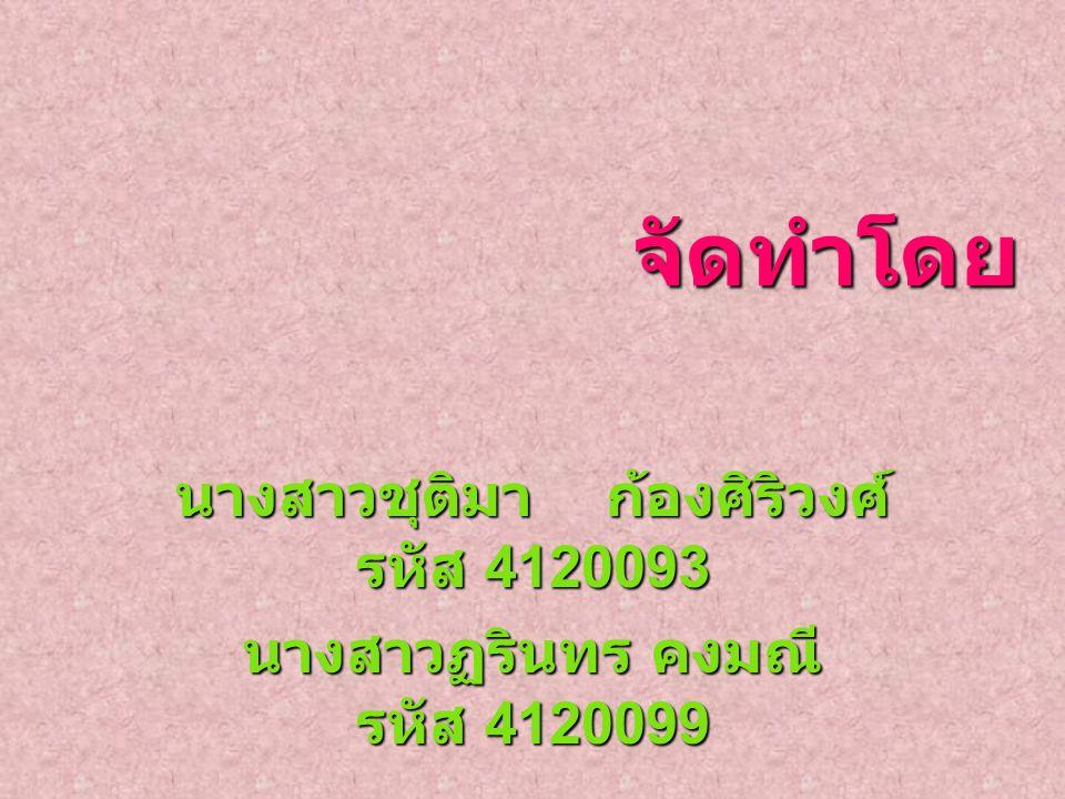 จัดทำโดย จัดทำโดย นางสาวชุติมา ก้องศิริวงศ์ รหัส 4120093 นางสาวฏรินทร คงมณี รหัส 4120099