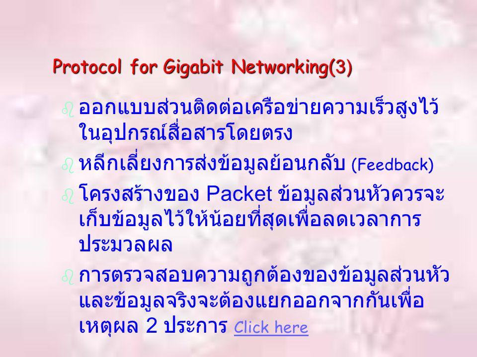 Protocol for Gigabit Networking(3)   ออกแบบส่วนติดต่อเครือข่ายความเร็วสูงไว้ ในอุปกรณ์สื่อสารโดยตรง   หลีกเลี่ยงการส่งข้อมูลย้อนกลับ (Feedback)   โครงสร้างของ Packet ข้อมูลส่วนหัวควรจะ เก็บข้อมูลไว้ให้น้อยที่สุดเพื่อลดเวลาการ ประมวลผล   การตรวจสอบความถูกต้องของข้อมูลส่วนหัว และข้อมูลจริงจะต้องแยกออกจากกันเพื่อ เหตุผล 2 ประการ Click here Click here