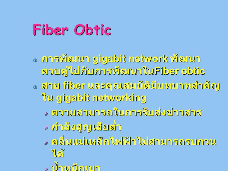 Fiber Obtic  การพัฒนา gigabit network พัฒนา ควบคู่ไปกับการพัฒนาใน Fiber obtic  สาย fiber และคุณสมบัติมีบทบาทสำคัญ ใน gigabit networking  ความสามารถในการรับส่งข่าวสาร  กำลังสูญเสียต่ำ  คลื่นแม่เหล็กไฟฟ้าไม่สามารถรบกวน ได้  น้ำหนักเบา