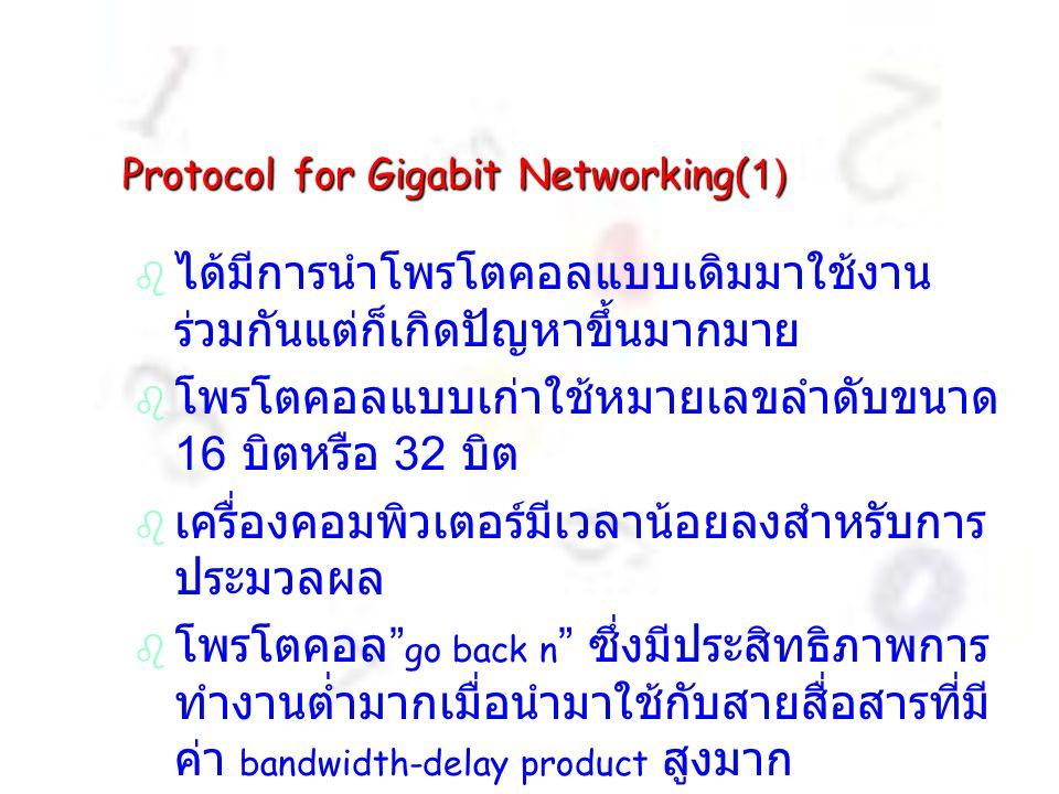 Protocol for Gigabit Networking(1)   ได้มีการนำโพรโตคอลแบบเดิมมาใช้งาน ร่วมกันแต่ก็เกิดปัญหาขึ้นมากมาย   โพรโตคอลแบบเก่าใช้หมายเลขลำดับขนาด 16 บิตหรือ 32 บิต   เครื่องคอมพิวเตอร์มีเวลาน้อยลงสำหรับการ ประมวลผล   โพรโตคอล go back n ซึ่งมีประสิทธิภาพการ ทำงานต่ำมากเมื่อนำมาใช้กับสายสื่อสารที่มี ค่า bandwidth-delay product สูงมาก