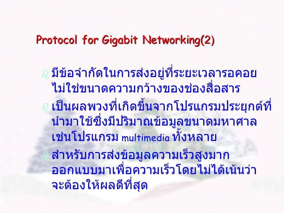 Protocol for Gigabit Networking(2)   มีข้อจำกัดในการส่งอยู่ที่ระยะเวลารอคอย ไม่ใช่ขนาดความกว้างของช่องสื่อสาร   เป็นผลพวงที่เกิดขึ้นจากโปรแกรมประยุกต์ที่ นำมาใช้ซึ่งมีปริมาณข้อมูลขนาดมหาศาล เช่นโปรแกรม multimedia ทั้งหลาย   สำหรับการส่งข้อมูลความเร็วสูงมาก ออกแบบมาเพื่อความเร็วโดยไม่ได้เน้นว่า จะต้องให้ผลดีที่สุด