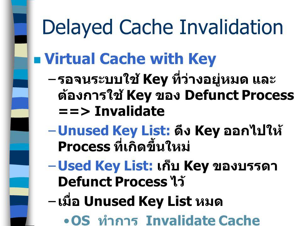 Delayed Cache Invalidation การทำ Invalidation บ่อย ๆ ทำให้ ประสิทธิภาพของระบบลดลงเพราะ – เป็น time consuming ==> ทำทีละ Line – โดยปกติแล้ว Cache จะ fl