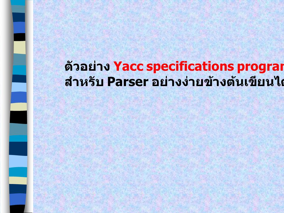 Yacc specifications file มีโครงสร้างที่คล้ายคลึงกับ Lex specifications file ดังนี้ declarations % yacc rules and actions % User functions