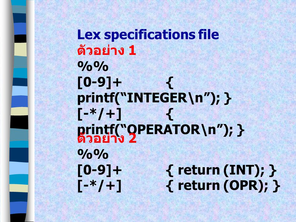 Lex มี Input เป็น Lex specifications file และมี Output ออกเป็น ภาษา C Lex Specifications file มี รูปแบบทั่วไปดังนี้ definitions % lex regular expressions and actions % User functions