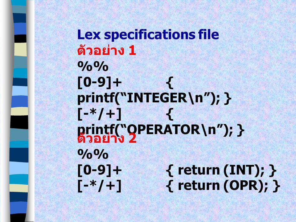 Lex specifications file ตัวอย่าง 1 % [0-9]+{ printf( INTEGER\n ); } [-*/+]{ printf( OPERATOR\n ); } ตัวอย่าง 2 % [0-9]+{ return (INT); } [-*/+]{ return (OPR); }