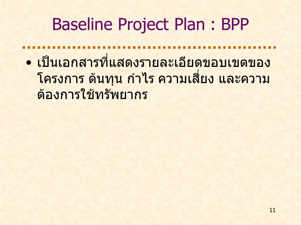 11 Baseline Project Plan : BPP เป็นเอกสารที่แสดงรายละเอียดขอบเขตของ โครงการ ต้นทุน กำไร ความเสี่ยง และความ ต้องการใช้ทรัพยากร