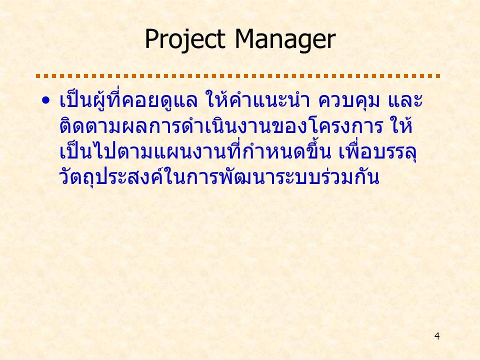 4 Project Manager เป็นผู้ที่คอยดูแล ให้คำแนะนำ ควบคุม และ ติดตามผลการดำเนินงานของโครงการ ให้ เป็นไปตามแผนงานที่กำหนดขึ้น เพื่อบรรลุ วัตถุประสงค์ในการพัฒนาระบบร่วมกัน