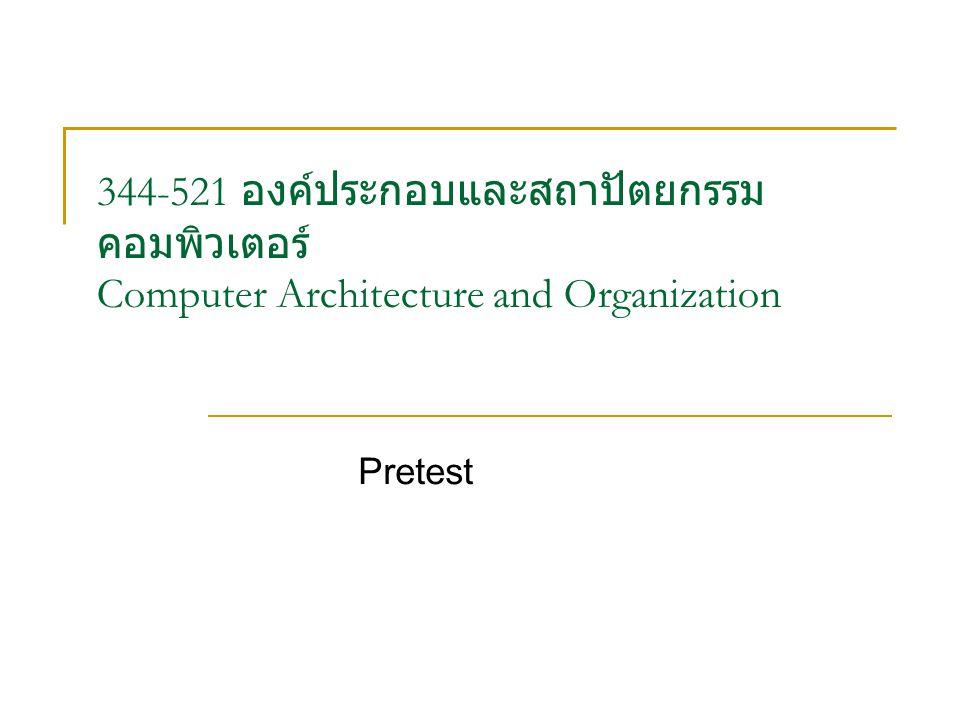 344-521 องค์ประกอบและสถาปัตยกรรม คอมพิวเตอร์ Computer Architecture and Organization Pretest