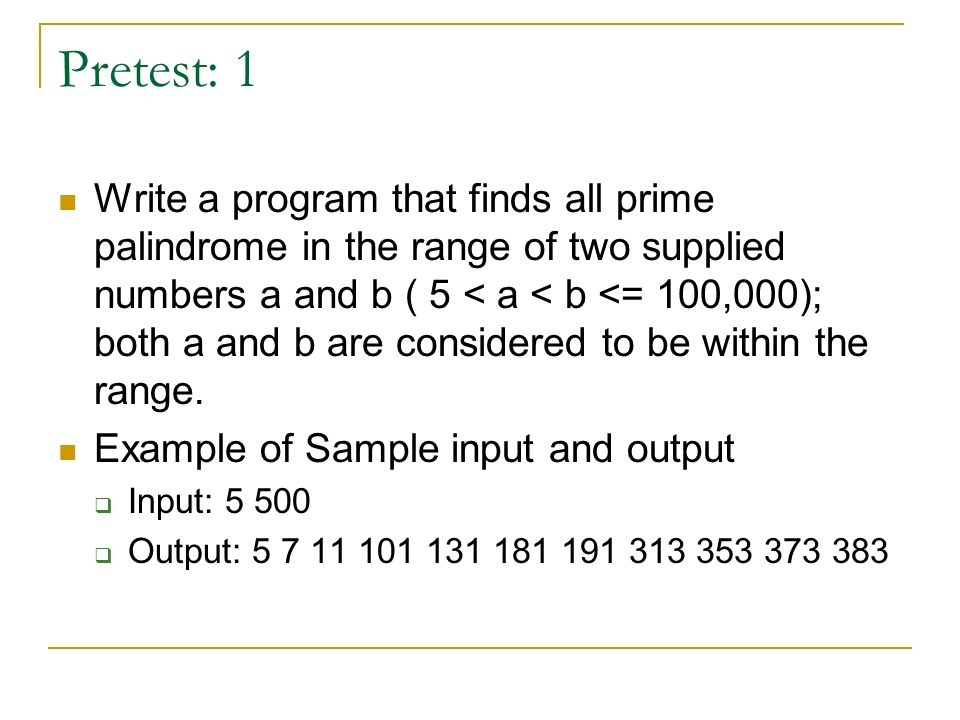 Pretest: 1 Write a program that finds all prime palindrome in the range of two supplied numbers a and b ( 5 < a < b <= 100,000); both a and b are considered to be within the range.