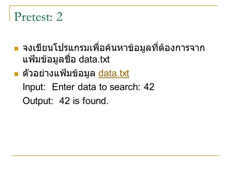 Pretest: 2 จงเขียนโปรแกรมเพื่อค้นหาข้อมูลที่ต้องการจาก แฟ้มข้อมูลชื่อ data.txt ตัวอย่างแฟ้มข้อมูล data.txtdata.txt Input: Enter data to search: 42 Out