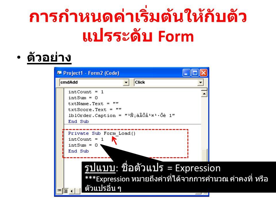 การกำหนดค่าเริ่มต้นให้กับตัว แปรระดับ Form ตัวอย่าง รูปแบบ : ชื่อตัวแปร = Expression ***Expression หมายถึงค่าที่ได้จากการคำนวณ ค่าคงที่ หรือ ตัวแปรอื่