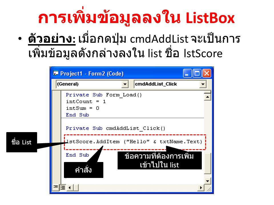 การเพิ่มข้อมูลลงใน ListBox ตัวอย่าง : เมื่อกดปุ่ม cmdAddList จะเป็นการ เพิ่มข้อมูลดังกล่างลงใน list ชื่อ lstScore ชื่อ List ข้อความที่ต้องการเพิ่ม เข้