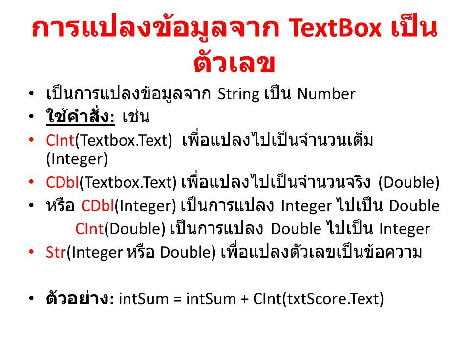 การแปลงข้อมูลจาก TextBox เป็น ตัวเลข เป็นการแปลงข้อมูลจาก String เป็น Number ใช้คำสั่ง : เช่น CInt(Textbox.Text) เพื่อแปลงไปเป็นจำนวนเต็ม (Integer) CD