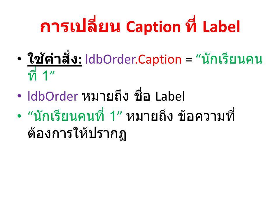 """การเปลี่ยน Caption ที่ Label ใช้คำสั่ง : ldbOrder.Caption = """" นักเรียนคน ที่ 1"""" ldbOrder หมายถึง ชื่อ Label """" นักเรียนคนที่ 1"""" หมายถึง ข้อความที่ ต้อง"""