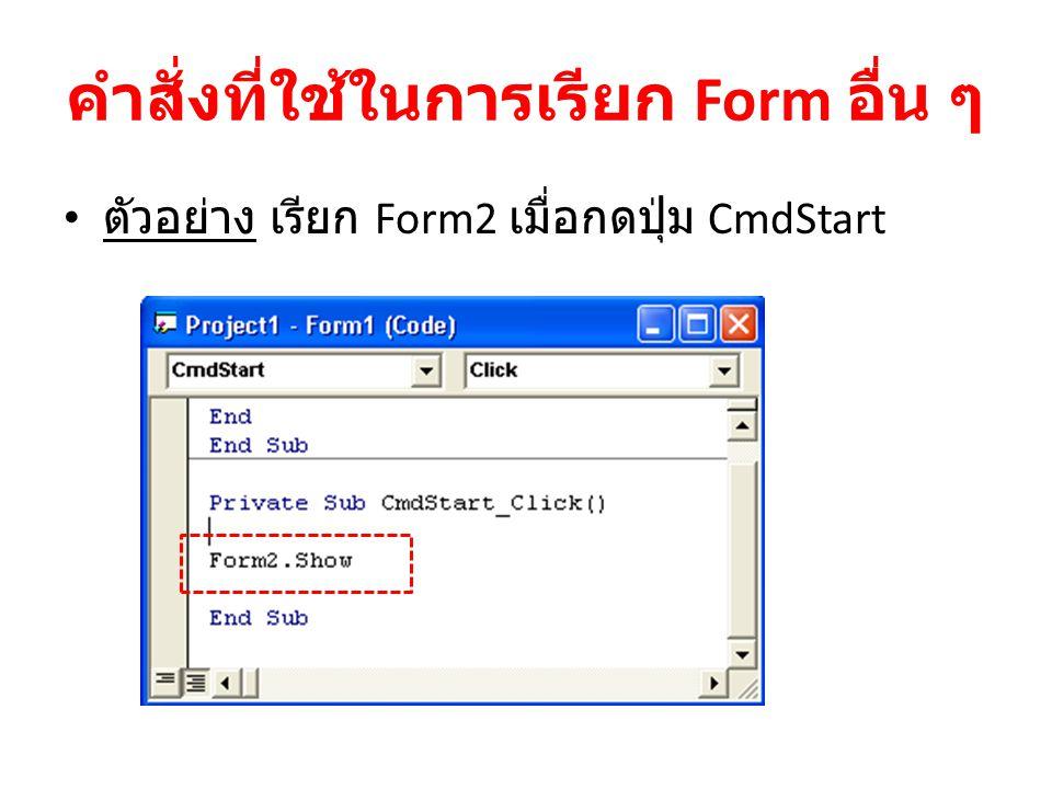 คำสั่งที่ใช้ในการเรียก Form อื่น ๆ ตัวอย่าง เรียก Form2 เมื่อกดปุ่ม CmdStart