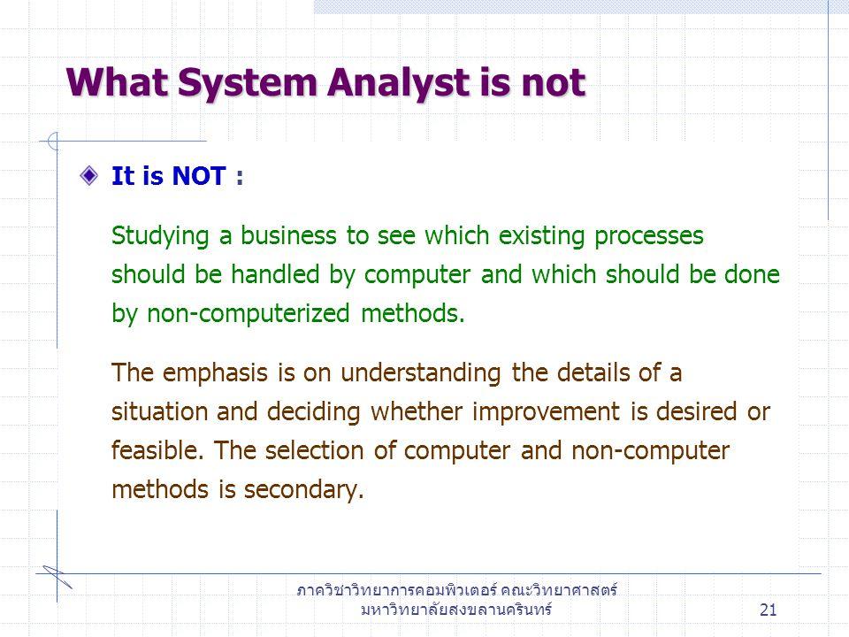 ภาควิชาวิทยาการคอมพิวเตอร์ คณะวิทยาศาสตร์ มหาวิทยาลัยสงขลานครินทร์21 What System Analyst is not It is NOT : Studying a business to see which existing