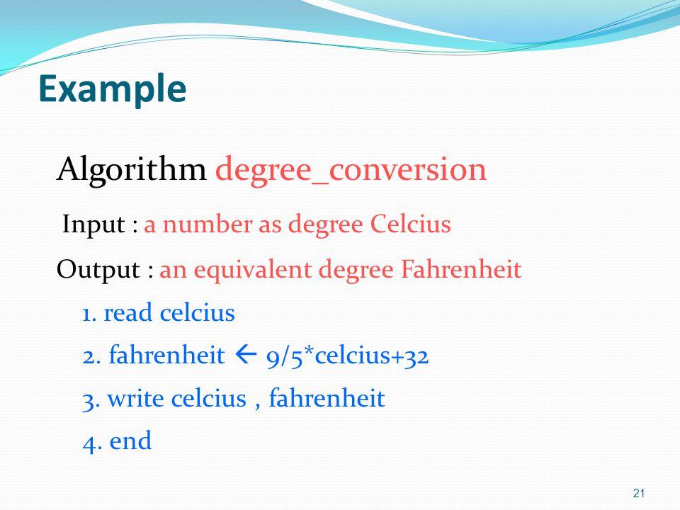 Example Algorithm degree_conversion Input : a number as degree Celcius Output : an equivalent degree Fahrenheit 1. read celcius 2. fahrenheit  9/5*ce